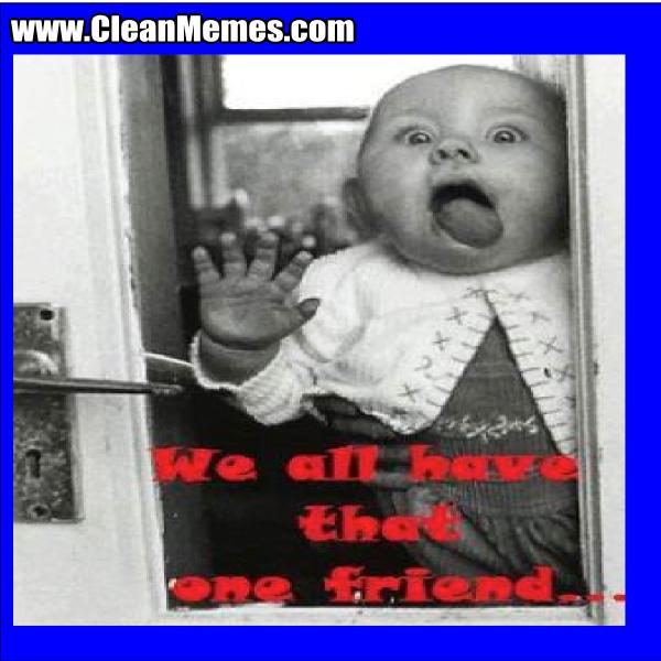 WeAllHaveThatOneFriend